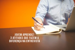 JOVEM APRENDIZ: 3 atitudes que fazem a diferença na hora da entrevista
