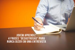 """JOVEM APRENDIZ: 4 frases """"desastrosas"""" para nunca serem ditas na entrevista de emprego"""
